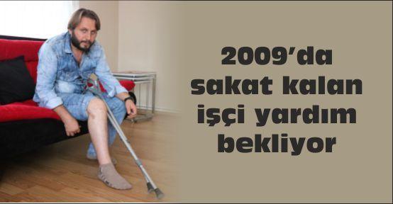 2009'da sakat kalan işçi yardım bekliyor